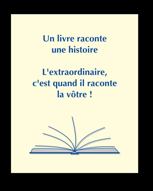 Un livre raconte une histoire. L'extraordinaire, c'est quand il raconte la vôtre !